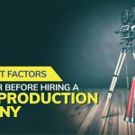 6 Important Factors to Consider Before Hiring A Video Production Company